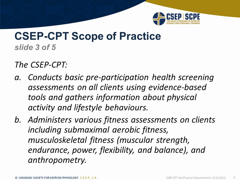 © CANADIAN SOCIETY FOR EXERCISE PHYSIOLOGY CSEP.CA CSEP-CPT Scope of Practice slide 3 of 5 The CSEP-CPT: a.Conducts basic pre-participation health screening assessments on all clients using evidence-based tools and gathers information about physical activity and lifestyle behaviours.