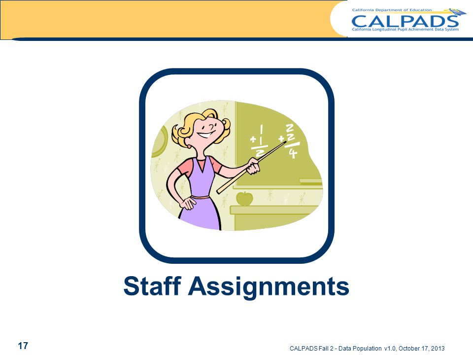 Staff Assignments CALPADS Fall 2 - Data Population v1.0, October 17, 2013 17