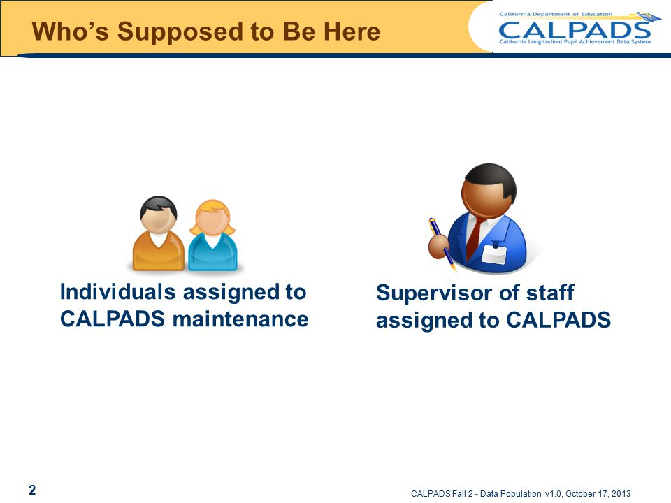 Who's Supposed to Be Here Individuals assigned to CALPADS maintenance Supervisor of staff assigned to CALPADS CALPADS Fall 2 - Data Population v1.0, October 17, 2013 2