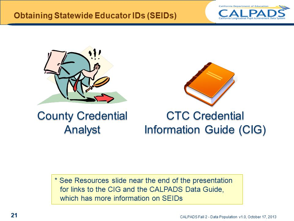 CALPADS Fall 2 - Data Population v1.0, October 17, 2013 Obtaining Statewide Educator IDs (SEIDs) 21 * See Resources slide near the end of the presentation for links to the CIG and the CALPADS Data Guide, which has more information on SEIDs County Credential Analyst CTC Credential Information Guide (CIG) 21