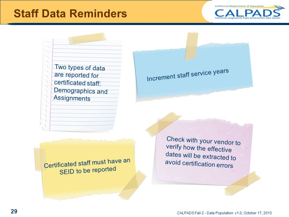 Staff Data Reminders CALPADS Fall 2 - Data Population v1.0, October 17, 2013 Two types of data are reported for certificated staff: Demographics and Assignments Increment staff service years Certificated staff must have an SEID to be reported Check with your vendor to verify how the effective dates will be extracted to avoid certification errors 29