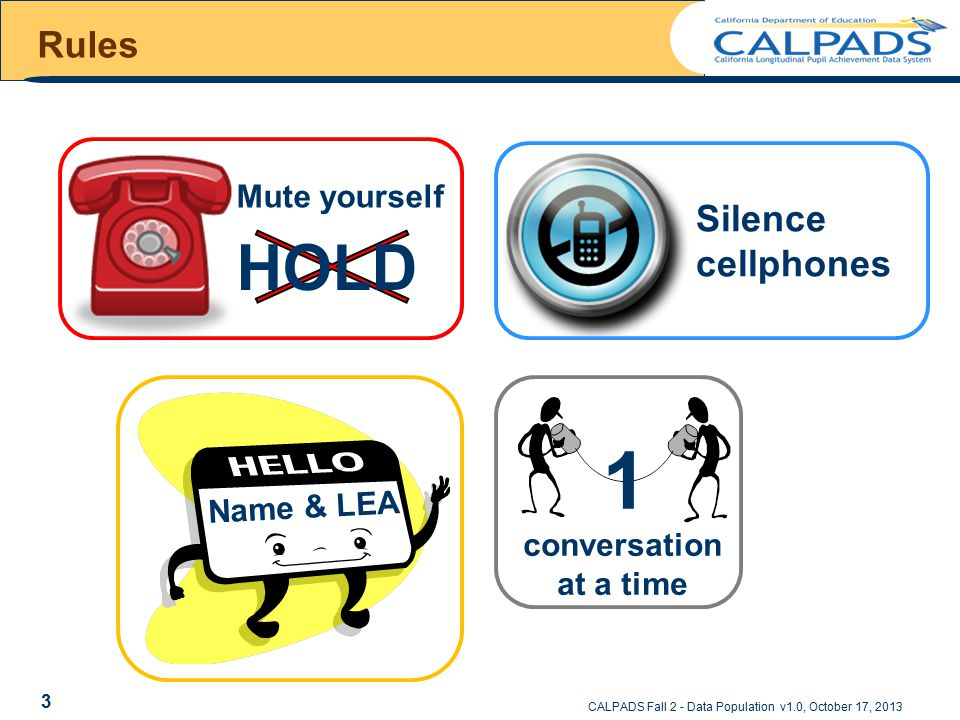 Rules Mute yourself HOLD Name & LEA conversation at a time 1 Silence cellphones CALPADS Fall 2 - Data Population v1.0, October 17, 2013 3