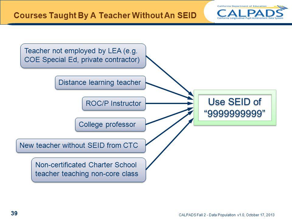 CALPADS Fall 2 - Data Population v1.0, October 17, 2013 39 Courses Taught By A Teacher Without An SEID Non-certificated Charter School teacher teachin