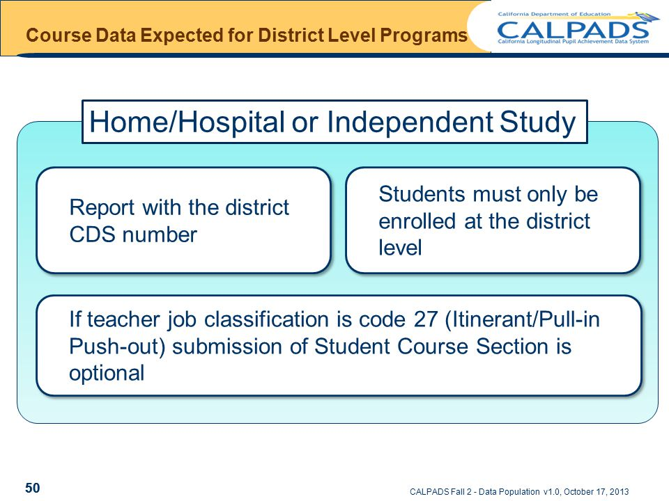 CALPADS Fall 2 - Data Population v1.0, October 17, 2013 Course Data Expected for District Level Programs 50 If teacher job classification is code 27 (Itinerant/Pull-in Push-out) submission of Student Course Section is optional Students must only be enrolled at the district level Report with the district CDS number Home/Hospital or Independent Study 50