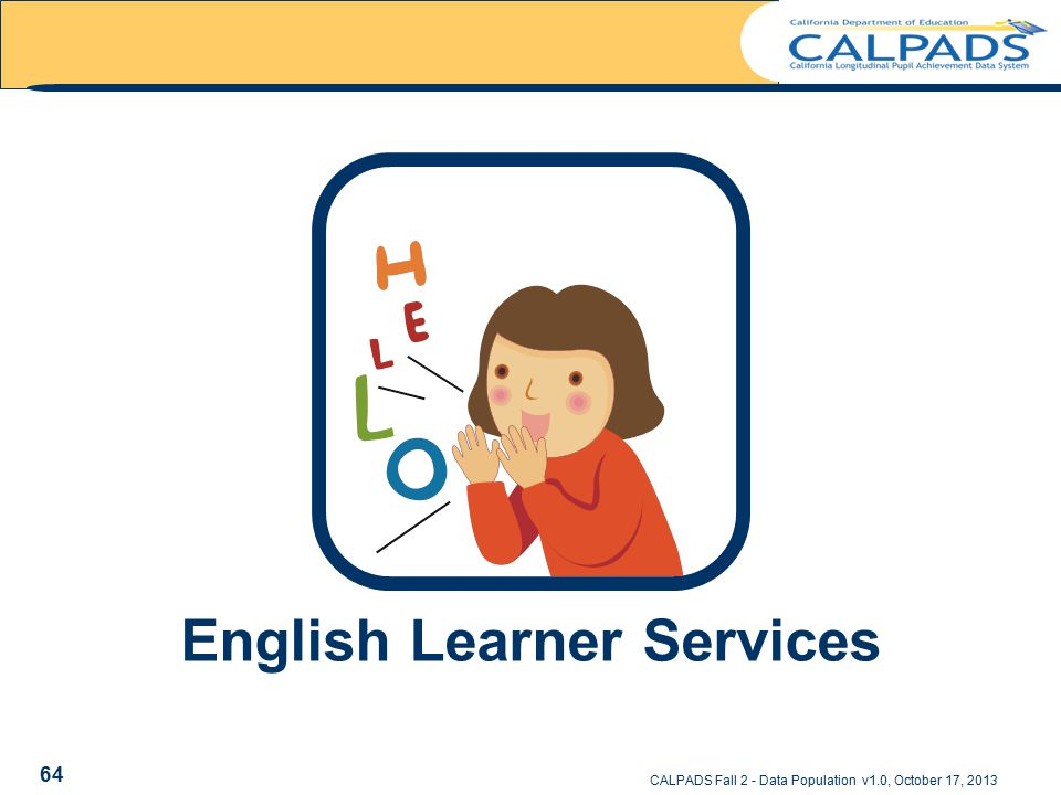 English Learner Services CALPADS Fall 2 - Data Population v1.0, October 17, 2013 64