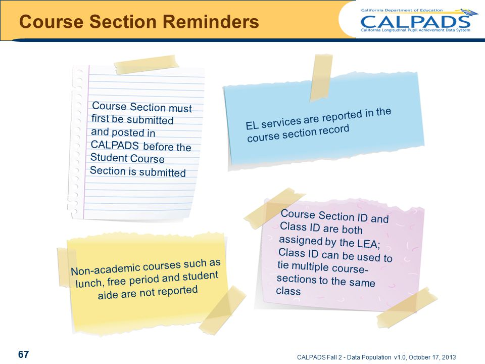 CALPADS Fall 2 - Data Population v1.0, October 17, 2013 Course Section Reminders 67 Course Section must first be submitted and posted in CALPADS before the Student Course Section is submitted EL services are reported in the course section record Non-academic courses such as lunch, free period and student aide are not reported Course Section ID and Class ID are both assigned by the LEA; Class ID can be used to tie multiple course- sections to the same class 67