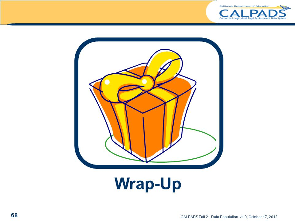 Wrap Up CALPADS Fall 2 - Data Population v1.0, October 17, 2013 Wrap-Up 68