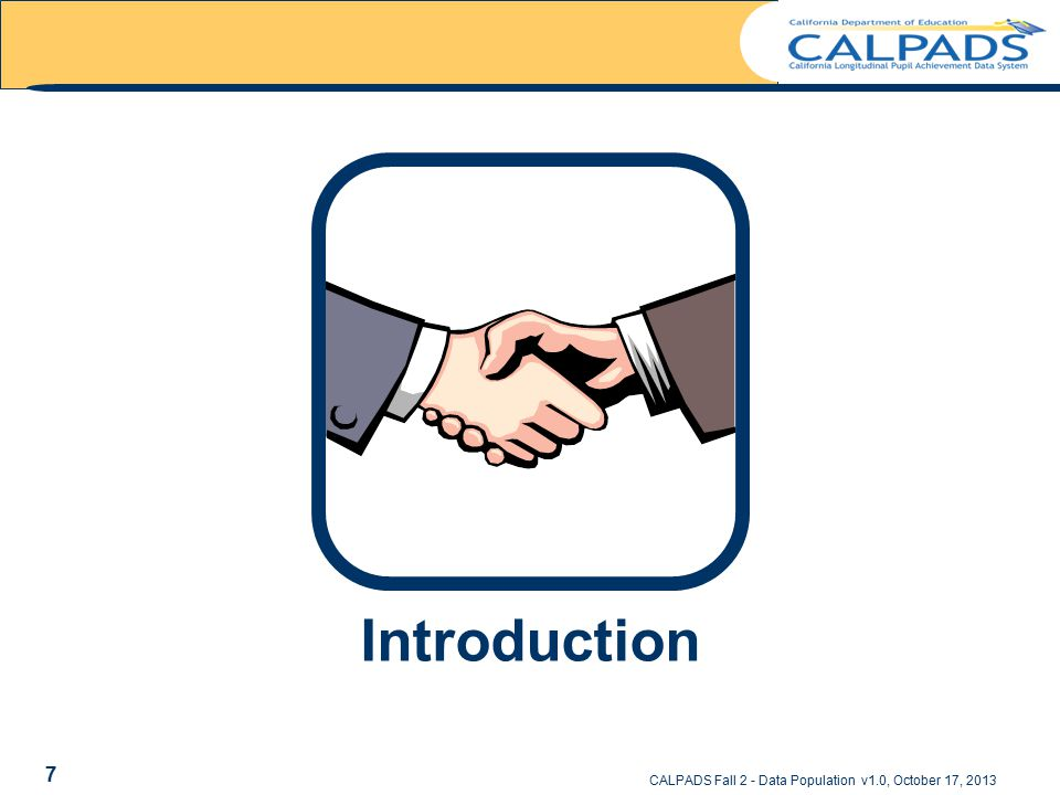 Introduction CALPADS Fall 2 - Data Population v1.0, October 17, 2013 7