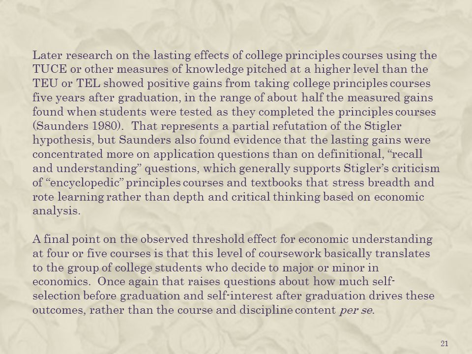 Later research on the lasting effects of college principles courses using the TUCE or other measures of knowledge pitched at a higher level than the TEU or TEL showed positive gains from taking college principles courses five years after graduation, in the range of about half the measured gains found when students were tested as they completed the principles courses (Saunders 1980).