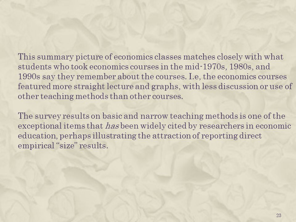 This summary picture of economics classes matches closely with what students who took economics courses in the mid-1970s, 1980s, and 1990s say they remember about the courses.