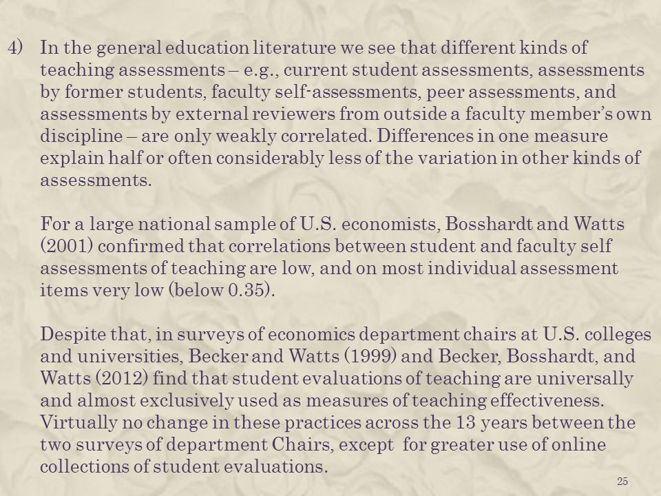 4)In the general education literature we see that different kinds of teaching assessments – e.g., current student assessments, assessments by former students, faculty self-assessments, peer assessments, and assessments by external reviewers from outside a faculty member's own discipline – are only weakly correlated.