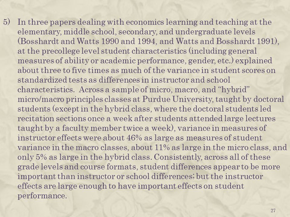5)In three papers dealing with economics learning and teaching at the elementary, middle school, secondary, and undergraduate levels (Bosshardt and Watts 1990 and 1994, and Watts and Bosshardt 1991), at the precollege level student characteristics (including general measures of ability or academic performance, gender, etc.) explained about three to five times as much of the variance in student scores on standardized tests as differences in instructor and school characteristics.