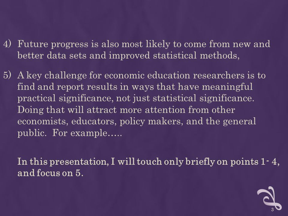 4)Future progress is also most likely to come from new and better data sets and improved statistical methods, 5)A key challenge for economic education researchers is to find and report results in ways that have meaningful practical significance, not just statistical significance.