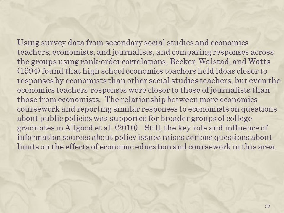 Using survey data from secondary social studies and economics teachers, economists, and journalists, and comparing responses across the groups using rank-order correlations, Becker, Walstad, and Watts (1994) found that high school economics teachers held ideas closer to responses by economists than other social studies teachers, but even the economics teachers' responses were closer to those of journalists than those from economists.