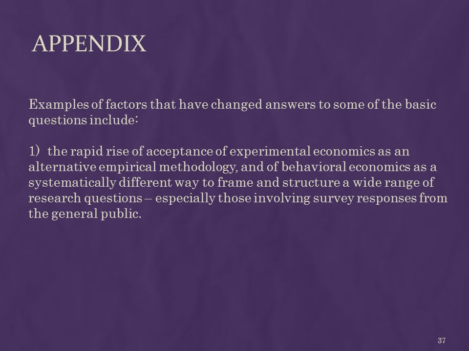 APPENDIX Examples of factors that have changed answers to some of the basic questions include: 1) the rapid rise of acceptance of experimental economics as an alternative empirical methodology, and of behavioral economics as a systematically different way to frame and structure a wide range of research questions – especially those involving survey responses from the general public.