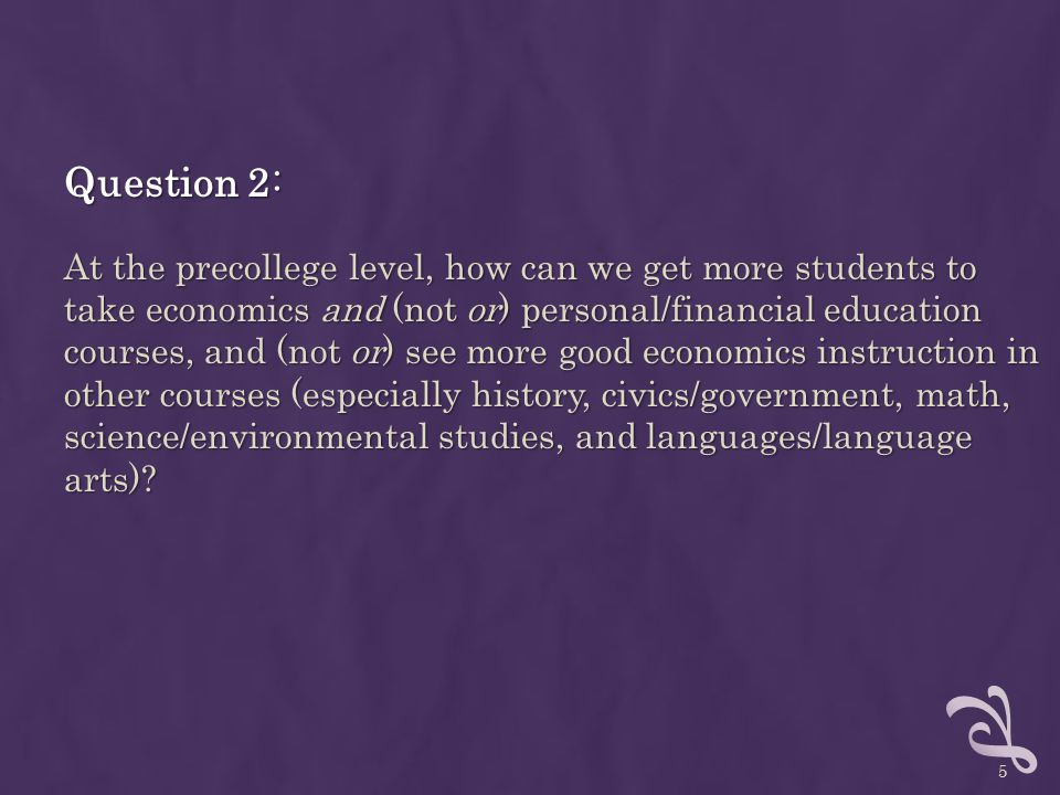 Question 2: At the precollege level, how can we get more students to take economics and (not or) personal/financial education courses, and (not or) see more good economics instruction in other courses (especially history, civics/government, math, science/environmental studies, and languages/language arts).