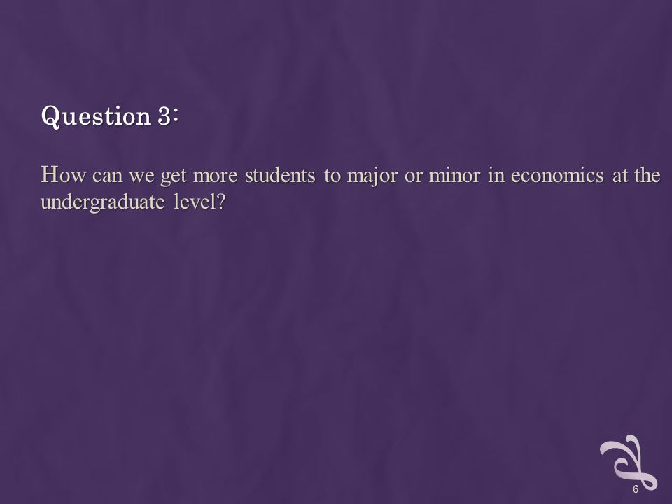 Question 3: Ho w can we get more students to major or minor in economics at the undergraduate level.