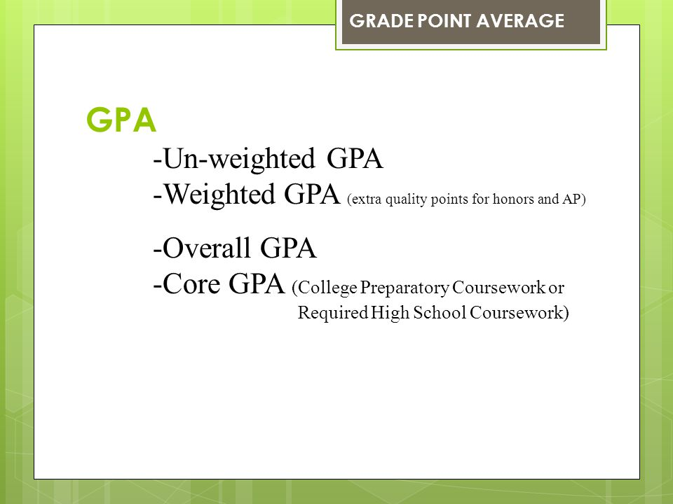 GPA -Un-weighted GPA -Weighted GPA (extra quality points for honors and AP) -Overall GPA -Core GPA (College Preparatory Coursework or Required High Sc