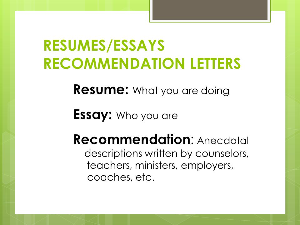 RESUMES/ESSAYS RECOMMENDATION LETTERS Resume: What you are doing Essay: Who you are Recommendation : Anecdotal descriptions written by counselors, teachers, ministers, employers, coaches, etc.