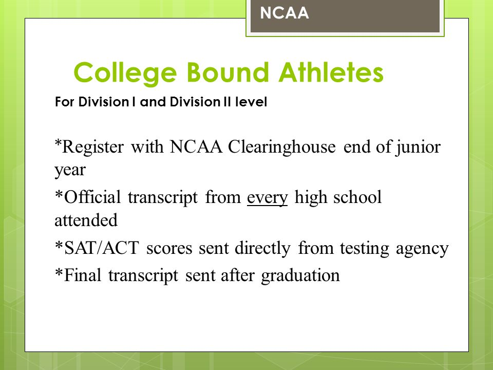 College Bound Athletes For Division I and Division II level * Register with NCAA Clearinghouse end of junior year *Official transcript from every high school attended *SAT/ACT scores sent directly from testing agency *Final transcript sent after graduation NCAA