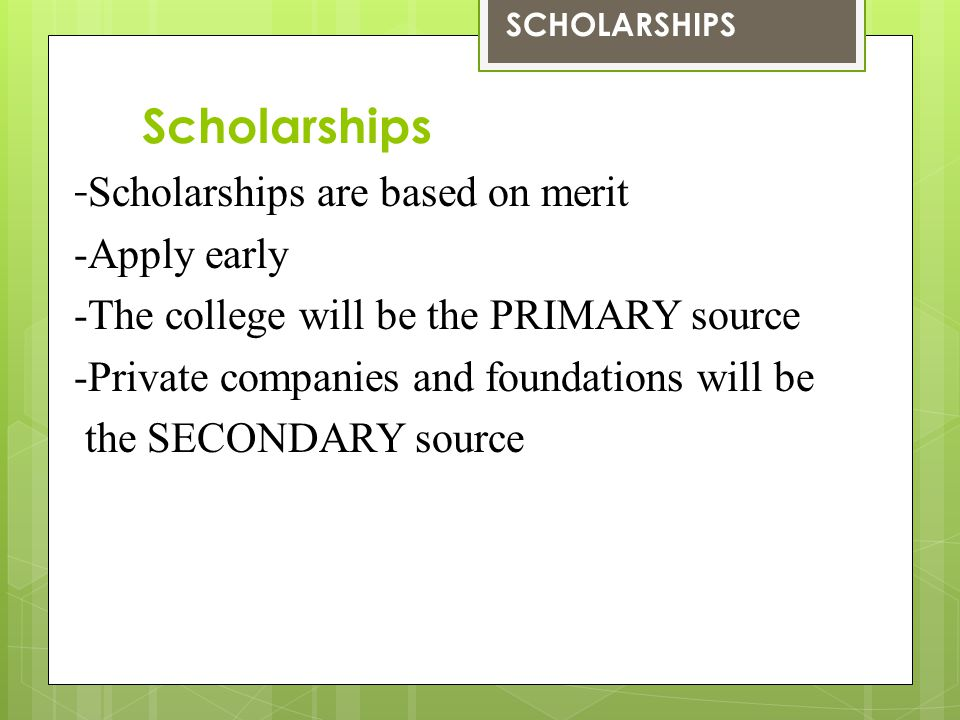 Scholarships - Scholarships are based on merit -Apply early -The college will be the PRIMARY source -Private companies and foundations will be the SEC