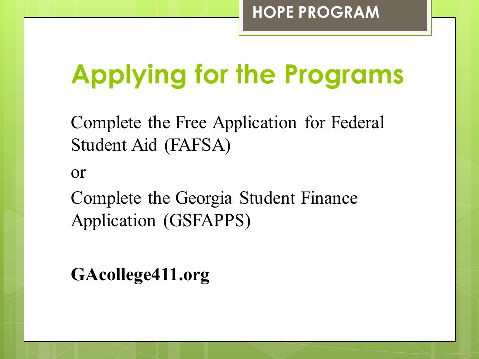 Applying for the Programs Complete the Free Application for Federal Student Aid (FAFSA) or Complete the Georgia Student Finance Application (GSFAPPS)