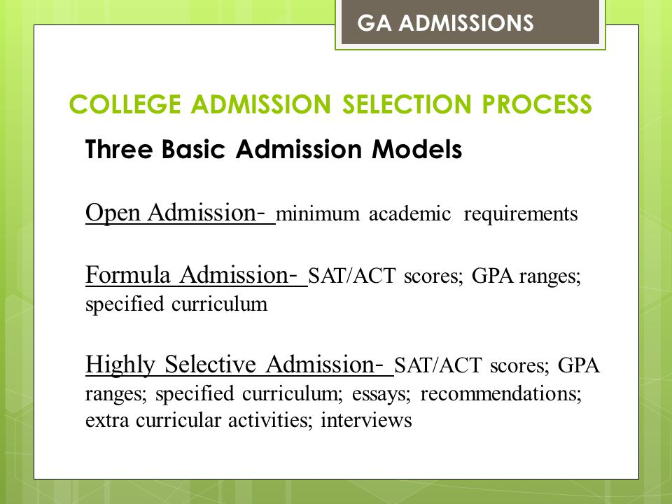 Three Basic Admission Models Open Admission - minimum academic requirements Formula Admission - SAT/ACT scores; GPA ranges; specified curriculum Highl