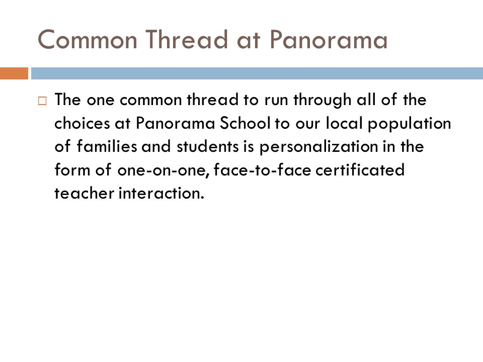 Common Thread at Panorama  The one common thread to run through all of the choices at Panorama School to our local population of families and students is personalization in the form of one-on-one, face-to-face certificated teacher interaction.