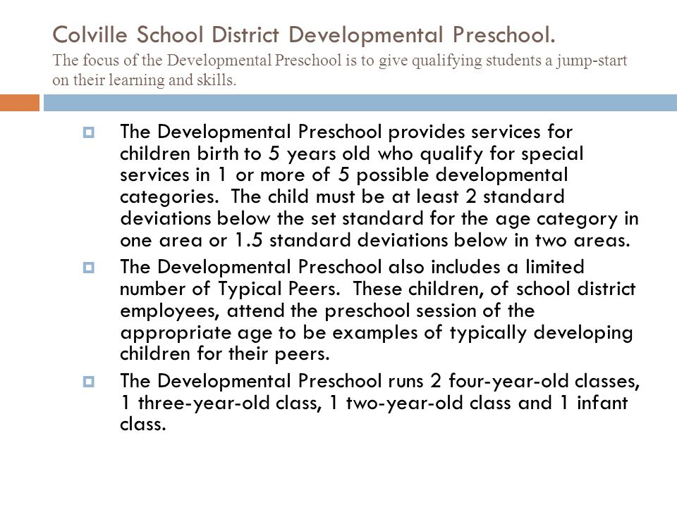 Colville School District Developmental Preschool. The focus of the Developmental Preschool is to give qualifying students a jump-start on their learni