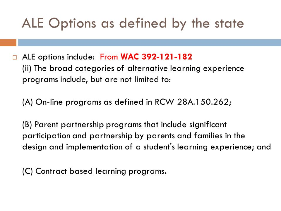 ALE Options as defined by the state  ALE options include: From WAC 392-121-182 (ii) The broad categories of alternative learning experience programs include, but are not limited to: (A) On-line programs as defined in RCW 28A.150.262; (B) Parent partnership programs that include significant participation and partnership by parents and families in the design and implementation of a student s learning experience; and (C) Contract based learning programs.