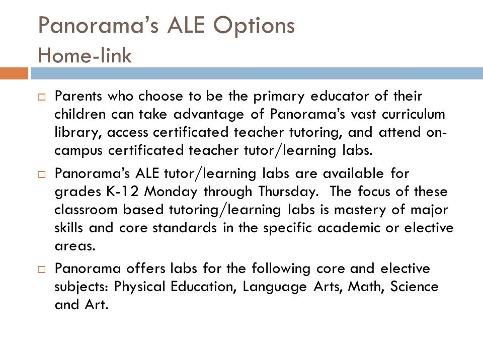 Panorama's ALE Options Home-link  Parents who choose to be the primary educator of their children can take advantage of Panorama's vast curriculum library, access certificated teacher tutoring, and attend on- campus certificated teacher tutor/learning labs.