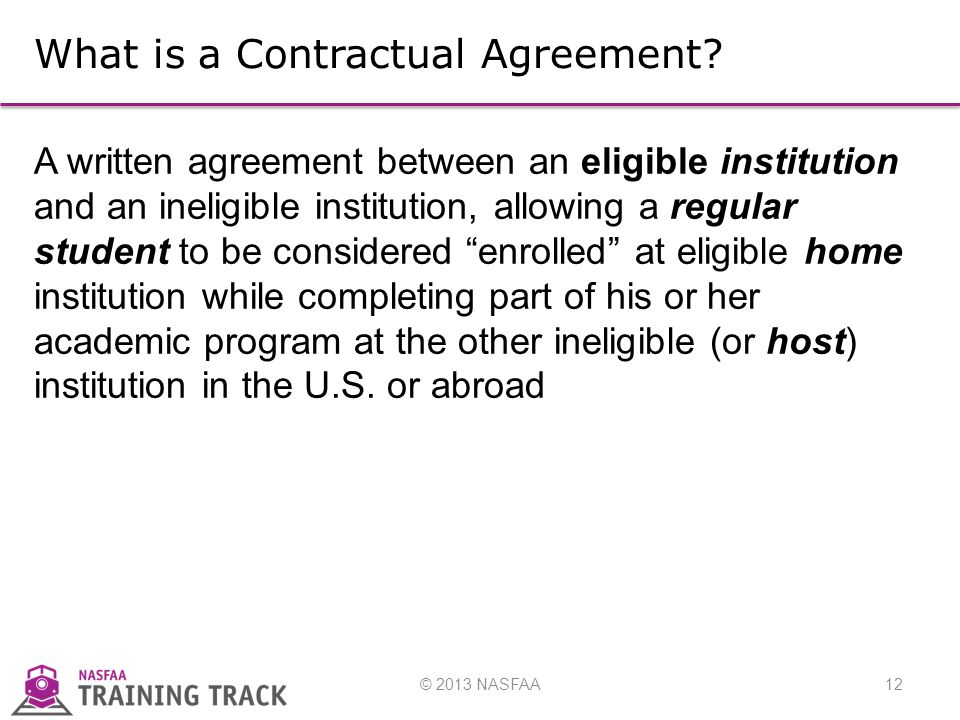 © 2013 NASFAA12 What is a Contractual Agreement.