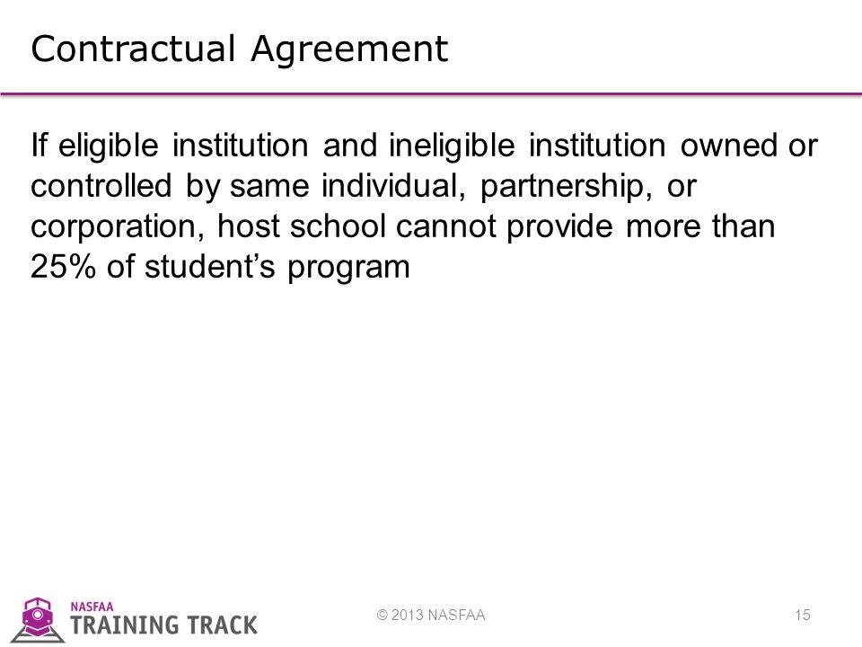 © 2013 NASFAA15 Contractual Agreement If eligible institution and ineligible institution owned or controlled by same individual, partnership, or corporation, host school cannot provide more than 25% of student's program