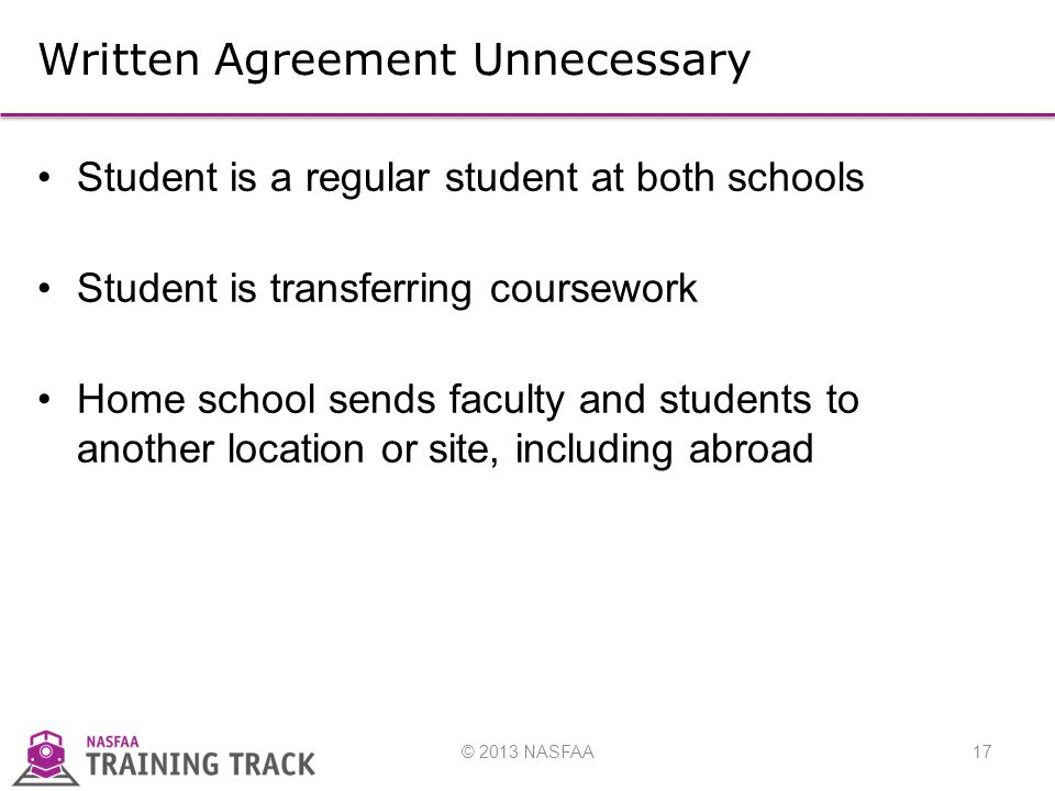 © 2013 NASFAA17 Written Agreement Unnecessary Student is a regular student at both schools Student is transferring coursework Home school sends faculty and students to another location or site, including abroad