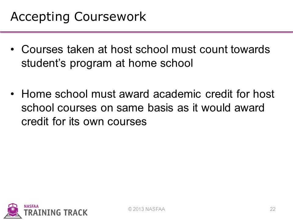 © 2013 NASFAA22 Accepting Coursework Courses taken at host school must count towards student's program at home school Home school must award academic credit for host school courses on same basis as it would award credit for its own courses
