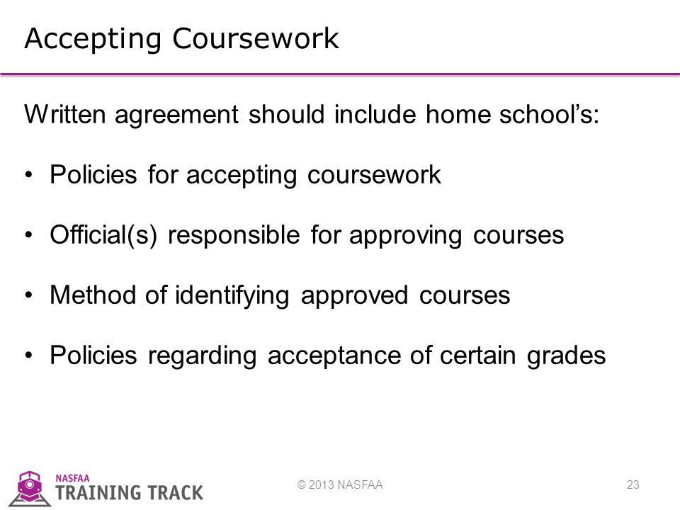 © 2013 NASFAA23 Accepting Coursework Written agreement should include home school's: Policies for accepting coursework Official(s) responsible for approving courses Method of identifying approved courses Policies regarding acceptance of certain grades