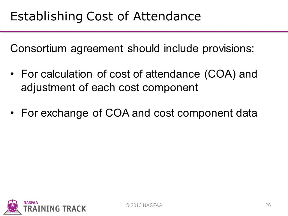 © 2013 NASFAA26 Establishing Cost of Attendance Consortium agreement should include provisions: For calculation of cost of attendance (COA) and adjustment of each cost component For exchange of COA and cost component data