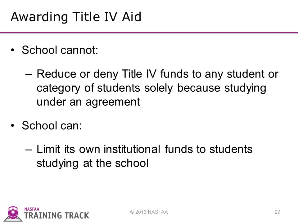 © 2013 NASFAA29 Awarding Title IV Aid School cannot: –Reduce or deny Title IV funds to any student or category of students solely because studying under an agreement School can: –Limit its own institutional funds to students studying at the school