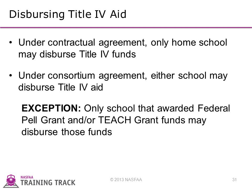© 2013 NASFAA31 Disbursing Title IV Aid Under contractual agreement, only home school may disburse Title IV funds Under consortium agreement, either school may disburse Title IV aid EXCEPTION: Only school that awarded Federal Pell Grant and/or TEACH Grant funds may disburse those funds