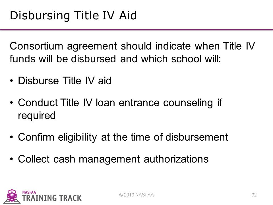 © 2013 NASFAA32 Disbursing Title IV Aid Consortium agreement should indicate when Title IV funds will be disbursed and which school will: Disburse Title IV aid Conduct Title IV loan entrance counseling if required Confirm eligibility at the time of disbursement Collect cash management authorizations