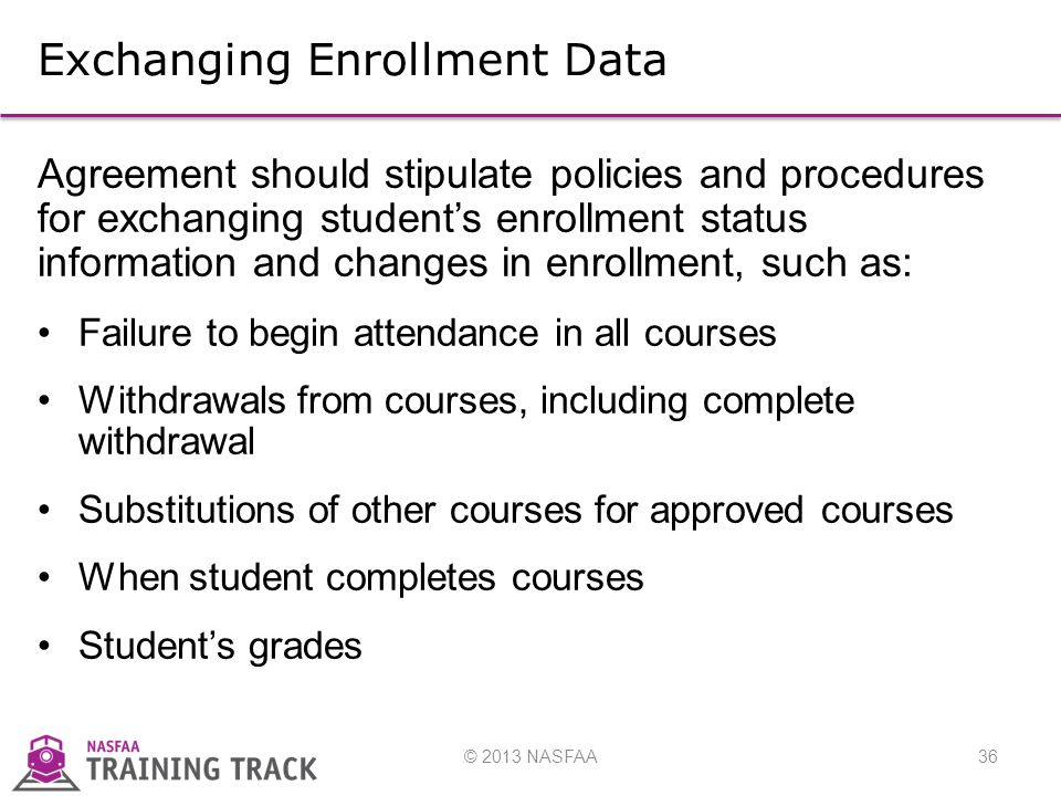 © 2013 NASFAA36 Exchanging Enrollment Data Agreement should stipulate policies and procedures for exchanging student's enrollment status information and changes in enrollment, such as: Failure to begin attendance in all courses Withdrawals from courses, including complete withdrawal Substitutions of other courses for approved courses When student completes courses Student's grades