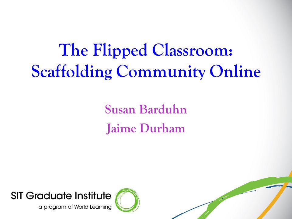 The Flipped Classroom: Scaffolding Community Online Susan Barduhn Jaime Durham