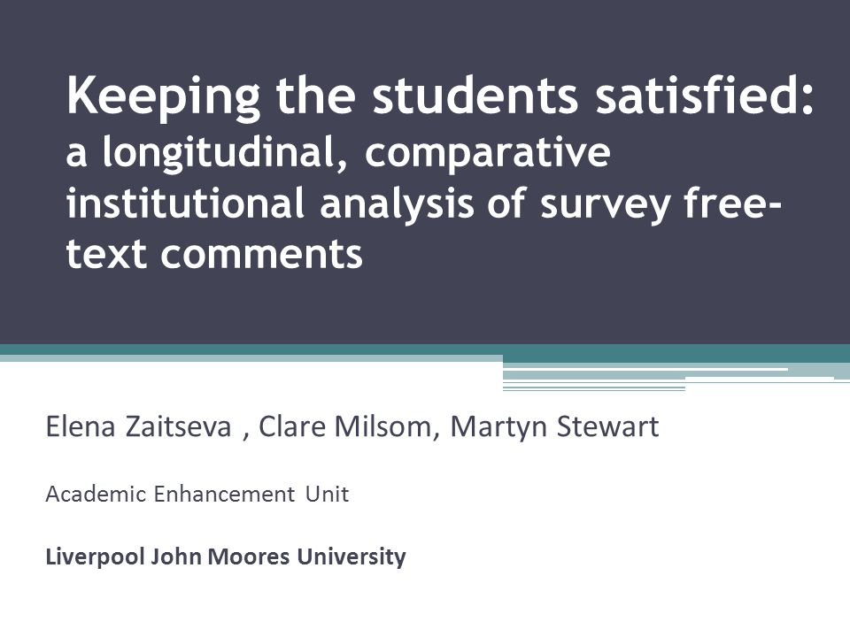 Keeping the students satisfied: a longitudinal, comparative institutional analysis of survey free- text comments Elena Zaitseva, Clare Milsom, Martyn Stewart Academic Enhancement Unit Liverpool John Moores University