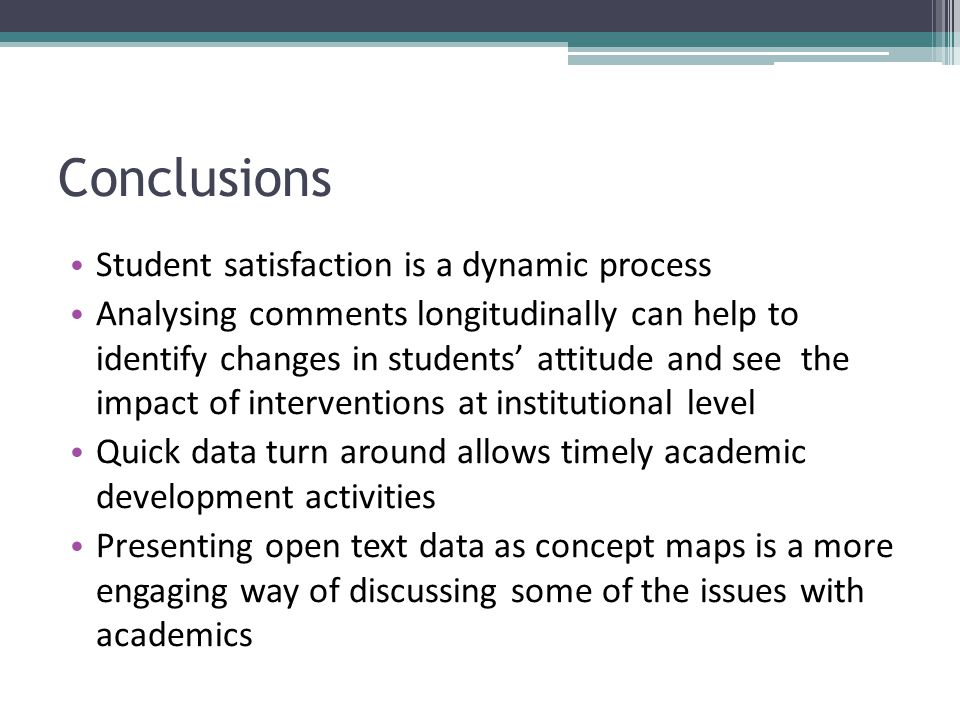Conclusions Student satisfaction is a dynamic process Analysing comments longitudinally can help to identify changes in students' attitude and see the impact of interventions at institutional level Quick data turn around allows timely academic development activities Presenting open text data as concept maps is a more engaging way of discussing some of the issues with academics