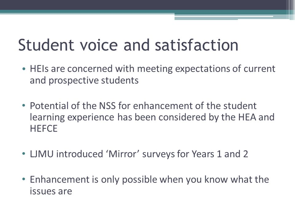 HEIs are concerned with meeting expectations of current and prospective students Potential of the NSS for enhancement of the student learning experience has been considered by the HEA and HEFCE LJMU introduced 'Mirror' surveys for Years 1 and 2 Enhancement is only possible when you know what the issues are Student voice and satisfaction