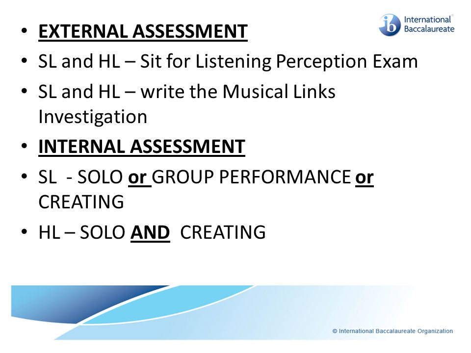 EXTERNAL ASSESSMENT SL and HL – Sit for Listening Perception Exam SL and HL – write the Musical Links Investigation INTERNAL ASSESSMENT SL - SOLO or GROUP PERFORMANCE or CREATING HL – SOLO AND CREATING