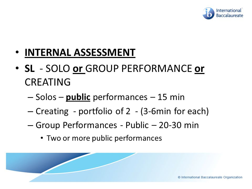 INTERNAL ASSESSMENT SL - SOLO or GROUP PERFORMANCE or CREATING – Solos – public performances – 15 min – Creating - portfolio of 2 - (3-6min for each)