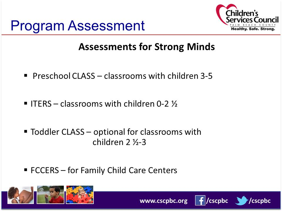 Program Assessment Assessments for Strong Minds  Preschool CLASS – classrooms with children 3-5  ITERS – classrooms with children 0-2 ½  Toddler CLASS – optional for classrooms with children 2 ½-3  FCCERS – for Family Child Care Centers