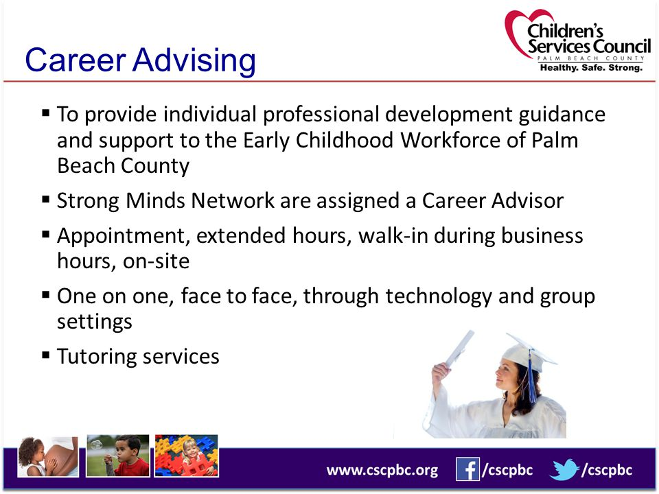Career Advising  To provide individual professional development guidance and support to the Early Childhood Workforce of Palm Beach County  Strong Minds Network are assigned a Career Advisor  Appointment, extended hours, walk-in during business hours, on-site  One on one, face to face, through technology and group settings  Tutoring services