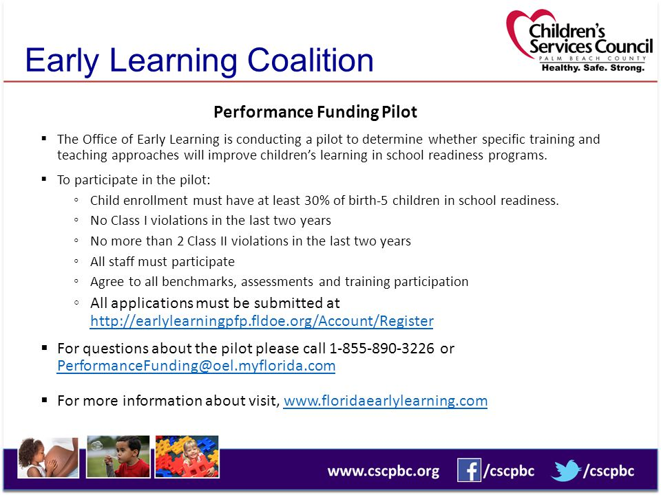 Early Learning Coalition Performance Funding Pilot  The Office of Early Learning is conducting a pilot to determine whether specific training and teaching approaches will improve children's learning in school readiness programs.